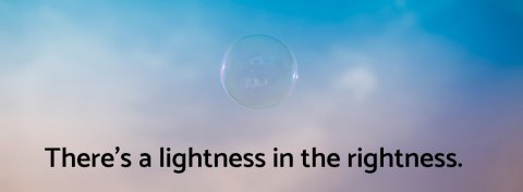 Theres a lightness in the rightness
