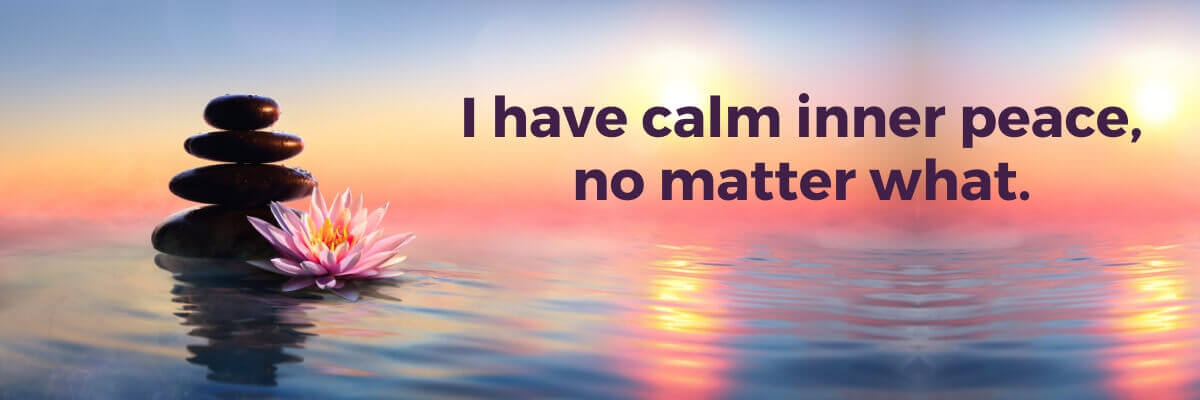 I have calm inner peace, no matter what.